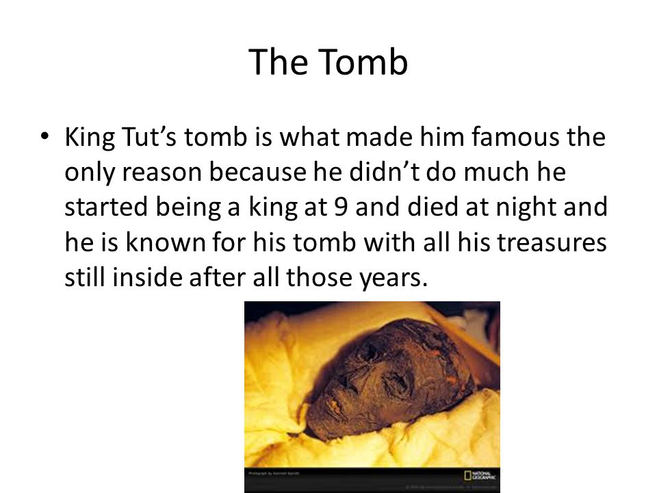 The Tomb King Tut's tomb is what made him famous the only reason because he didn't do much he started being a king at 9 and died at night and he is known for his tomb with all his treasures still inside after all those years.