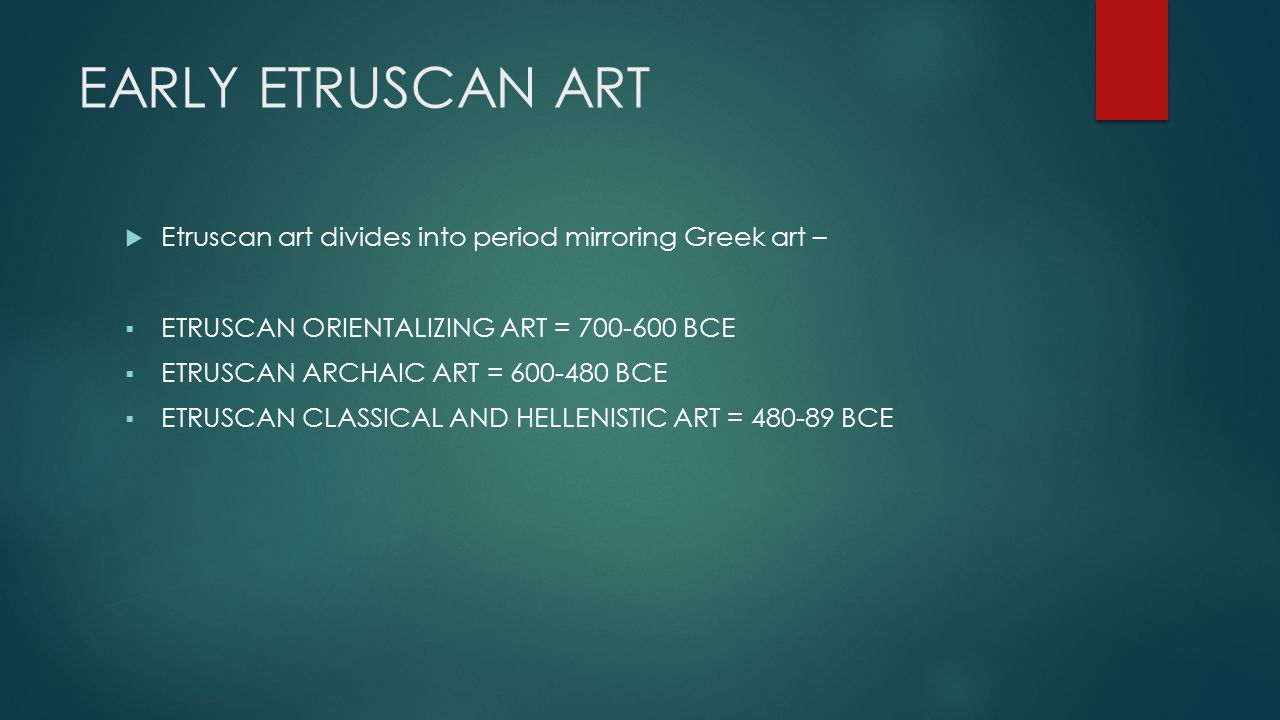 EARLY ETRUSCAN ART  Etruscan art divides into period mirroring Greek art –  ETRUSCAN ORIENTALIZING ART = 700-600 BCE  ETRUSCAN ARCHAIC ART = 600-480 BCE  ETRUSCAN CLASSICAL AND HELLENISTIC ART = 480-89 BCE