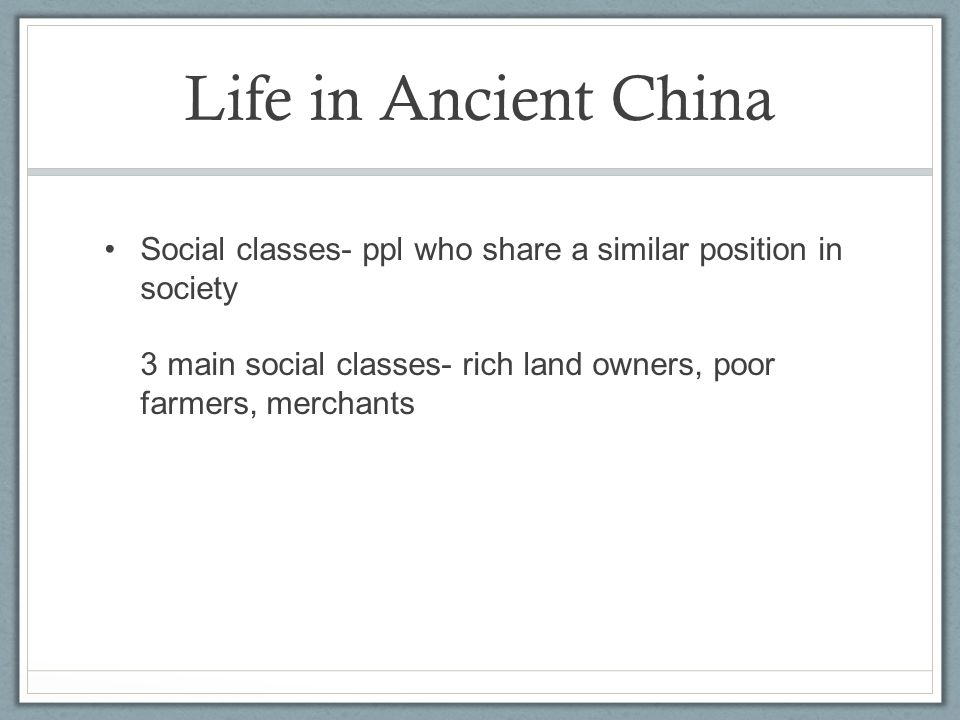 Life in Ancient China Social classes- ppl who share a similar position in society 3 main social classes- rich land owners, poor farmers, merchants