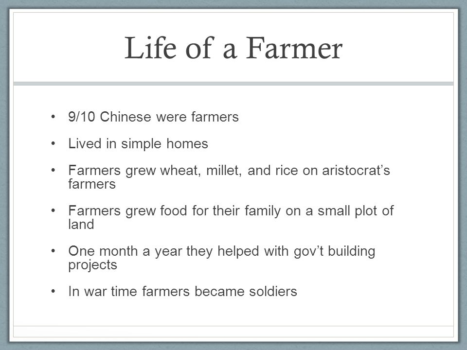Life of a Farmer 9/10 Chinese were farmers Lived in simple homes Farmers grew wheat, millet, and rice on aristocrat's farmers Farmers grew food for their family on a small plot of land One month a year they helped with gov't building projects In war time farmers became soldiers