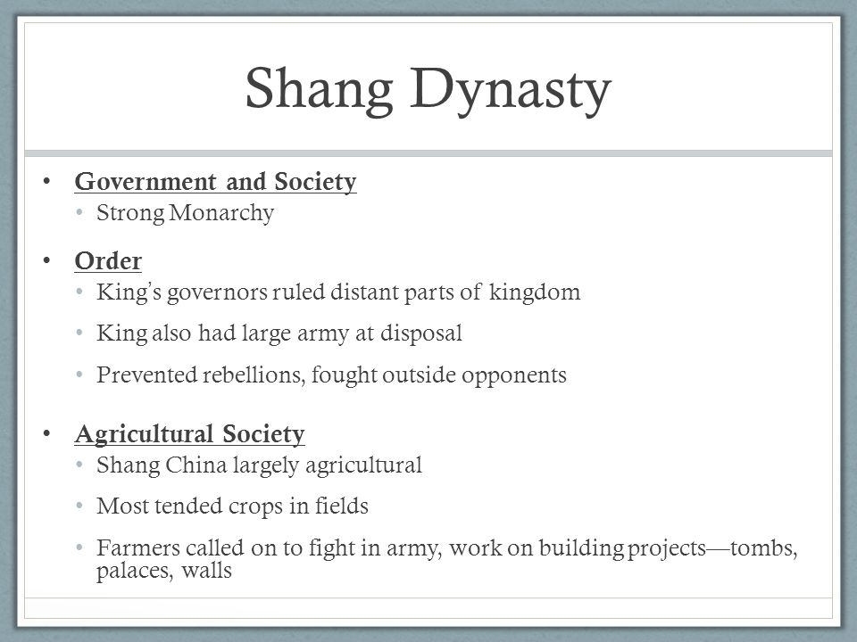 Government and Society Strong Monarchy Order King ' s governors ruled distant parts of kingdom King also had large army at disposal Prevented rebellions, fought outside opponents Agricultural Society Shang China largely agricultural Most tended crops in fields Farmers called on to fight in army, work on building projects—tombs, palaces, walls