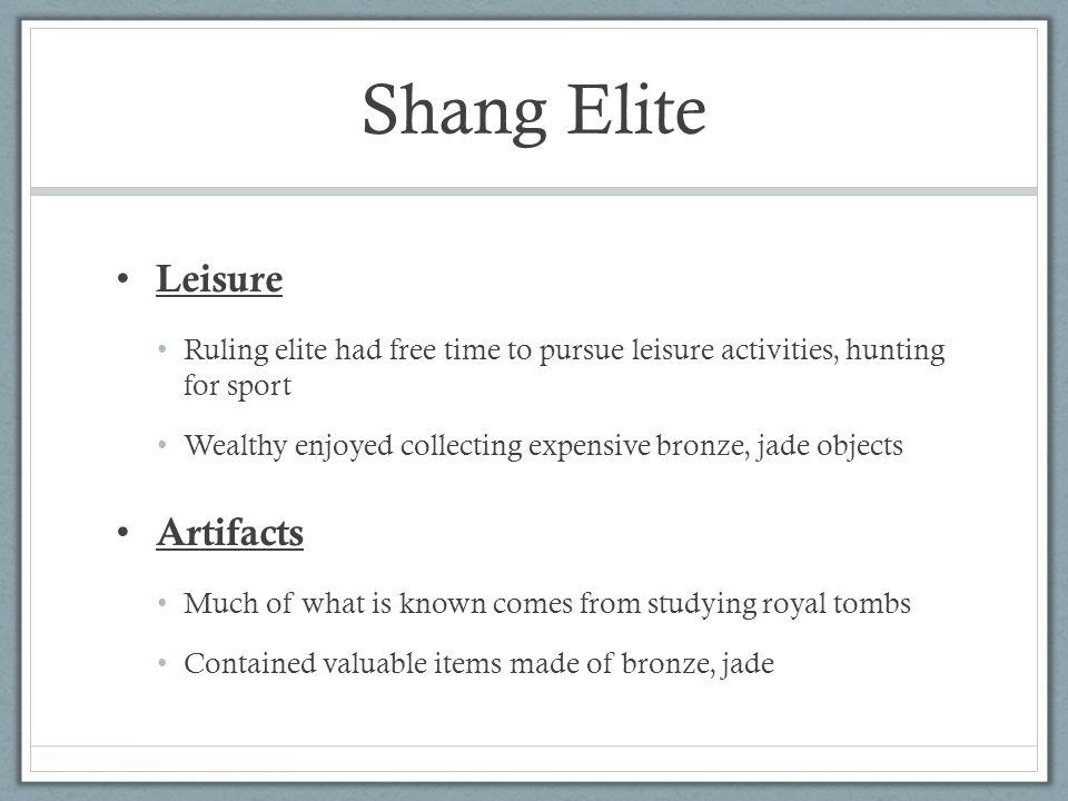 Shang Elite Leisure Ruling elite had free time to pursue leisure activities, hunting for sport Wealthy enjoyed collecting expensive bronze, jade objects Artifacts Much of what is known comes from studying royal tombs Contained valuable items made of bronze, jade