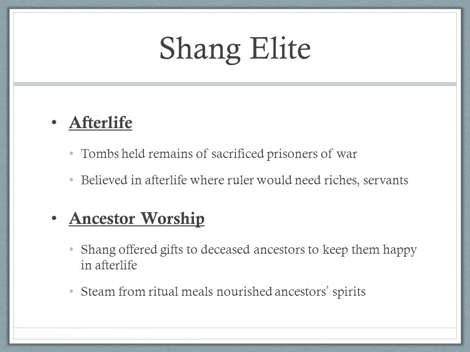 Shang Elite Afterlife Tombs held remains of sacrificed prisoners of war Believed in afterlife where ruler would need riches, servants Ancestor Worship