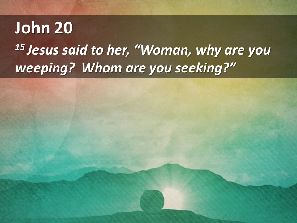 John 20 15 Jesus said to her, Woman, why are you weeping? Whom are you seeking?
