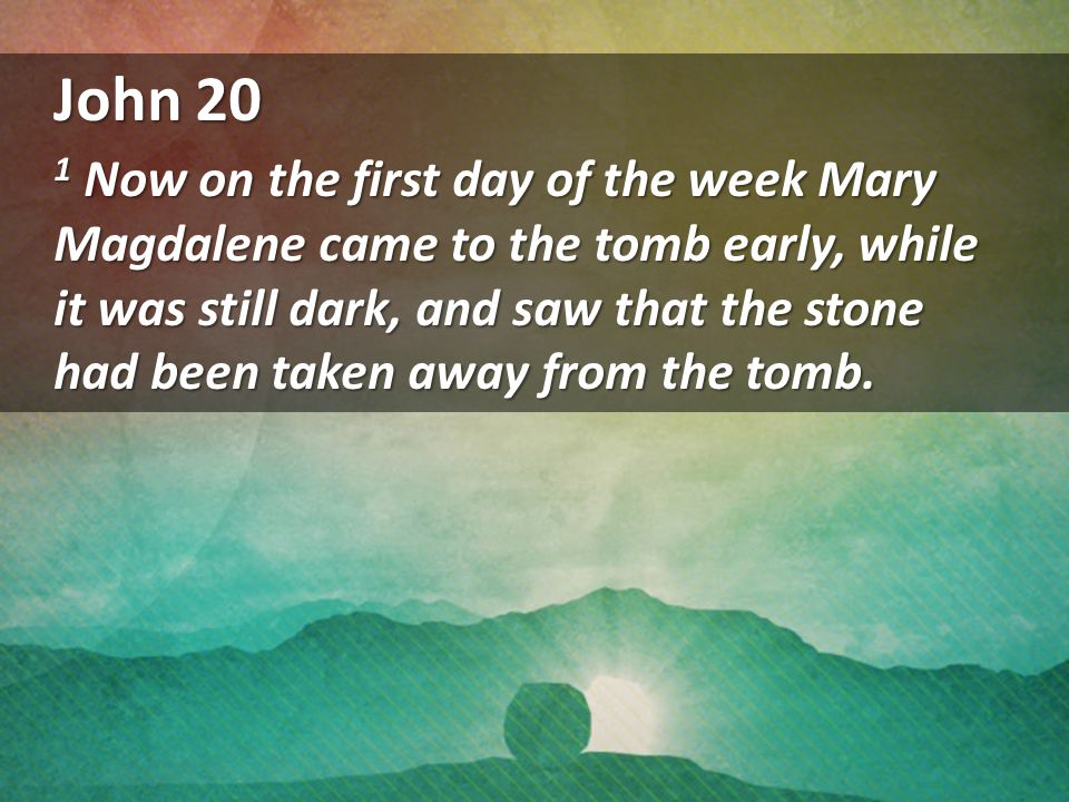 John 20 1 Now on the first day of the week Mary Magdalene came to the tomb early, while it was still dark, and saw that the stone had been taken away from the tomb.