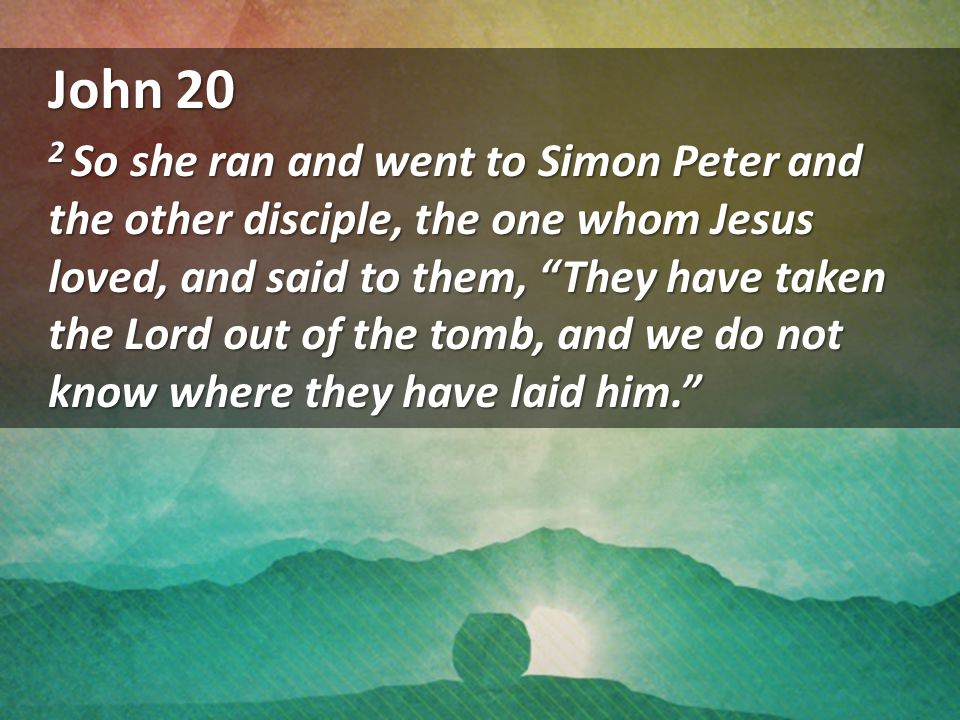 John 20 2 So she ran and went to Simon Peter and the other disciple, the one whom Jesus loved, and said to them, They have taken the Lord out of the tomb, and we do not know where they have laid him.