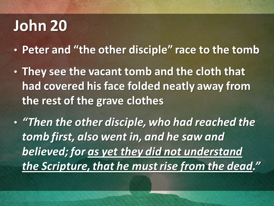 John 20 Peter and the other disciple race to the tomb Peter and the other disciple race to the tomb They see the vacant tomb and the cloth that had covered his face folded neatly away from the rest of the grave clothes They see the vacant tomb and the cloth that had covered his face folded neatly away from the rest of the grave clothes Then the other disciple, who had reached the tomb first, also went in, and he saw and believed; for as yet they did not understand the Scripture, that he must rise from the dead. Then the other disciple, who had reached the tomb first, also went in, and he saw and believed; for as yet they did not understand the Scripture, that he must rise from the dead.