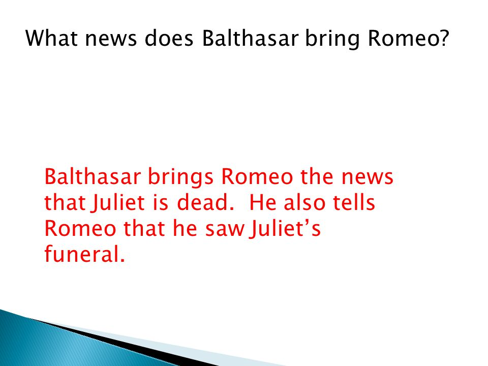 What news does Balthasar bring Romeo. Balthasar brings Romeo the news that Juliet is dead.