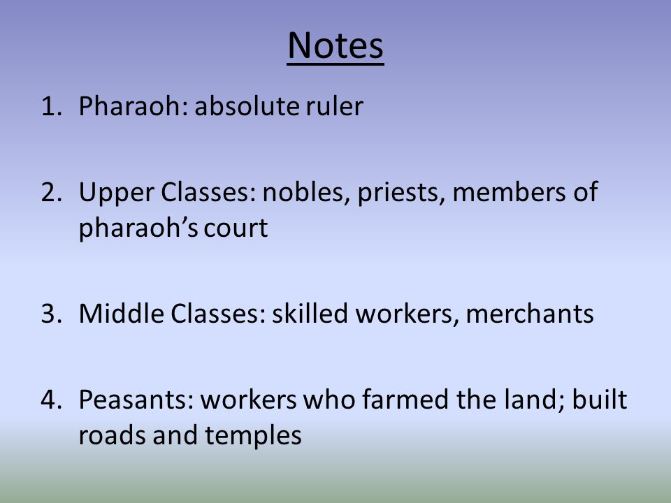 Notes 1.Pharaoh: absolute ruler 2.Upper Classes: nobles, priests, members of pharaoh's court 3.Middle Classes: skilled workers, merchants 4.Peasants: workers who farmed the land; built roads and temples