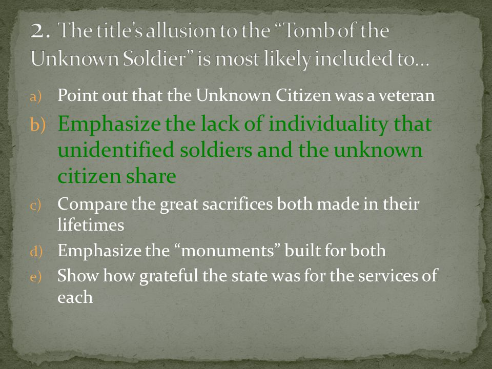 a) Point out that the Unknown Citizen was a veteran b) Emphasize the lack of individuality that unidentified soldiers and the unknown citizen share c) Compare the great sacrifices both made in their lifetimes d) Emphasize the monuments built for both e) Show how grateful the state was for the services of each