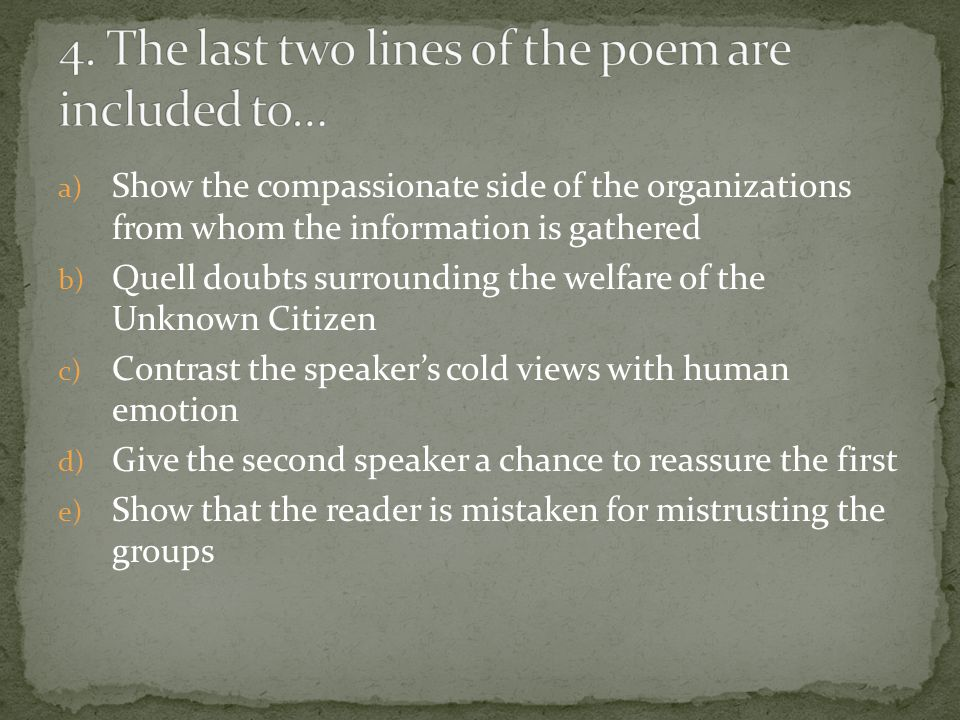 a) Show the compassionate side of the organizations from whom the information is gathered b) Quell doubts surrounding the welfare of the Unknown Citizen c) Contrast the speaker's cold views with human emotion d) Give the second speaker a chance to reassure the first e) Show that the reader is mistaken for mistrusting the groups