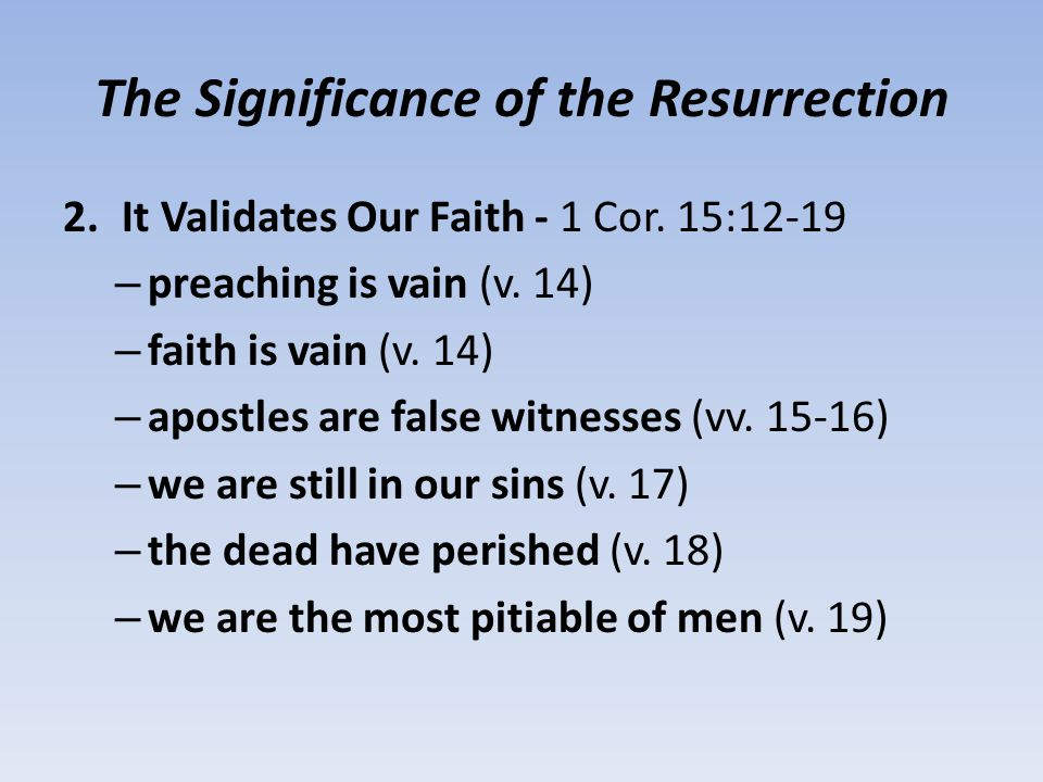 The Significance of the Resurrection 2.It Validates Our Faith - 1 Cor.