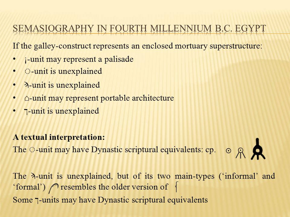 If the galley-construct represents an enclosed mortuary superstructure: ¡-unit may represent a palisade ◌ -unit is unexplained Ϡ -unit is unexplained ⌂-unit may represent portable architecture ך -unit is unexplained A textual interpretation: The ◌ -unit may have Dynastic scriptural equivalents: cp.
