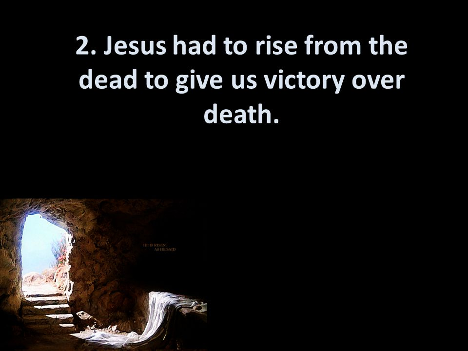 2. Jesus had to rise from the dead to give us victory over death.