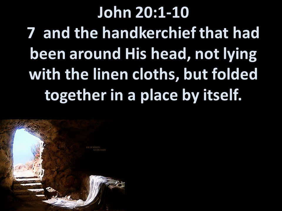 John 20:1-10 7 and the handkerchief that had been around His head, not lying with the linen cloths, but folded together in a place by itself.