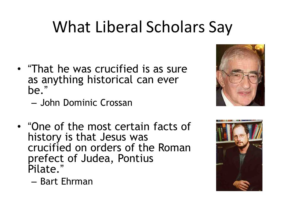 What Liberal Scholars Say That he was crucified is as sure as anything historical can ever be. – John Dominic Crossan One of the most certain facts of history is that Jesus was crucified on orders of the Roman prefect of Judea, Pontius Pilate. – Bart Ehrman