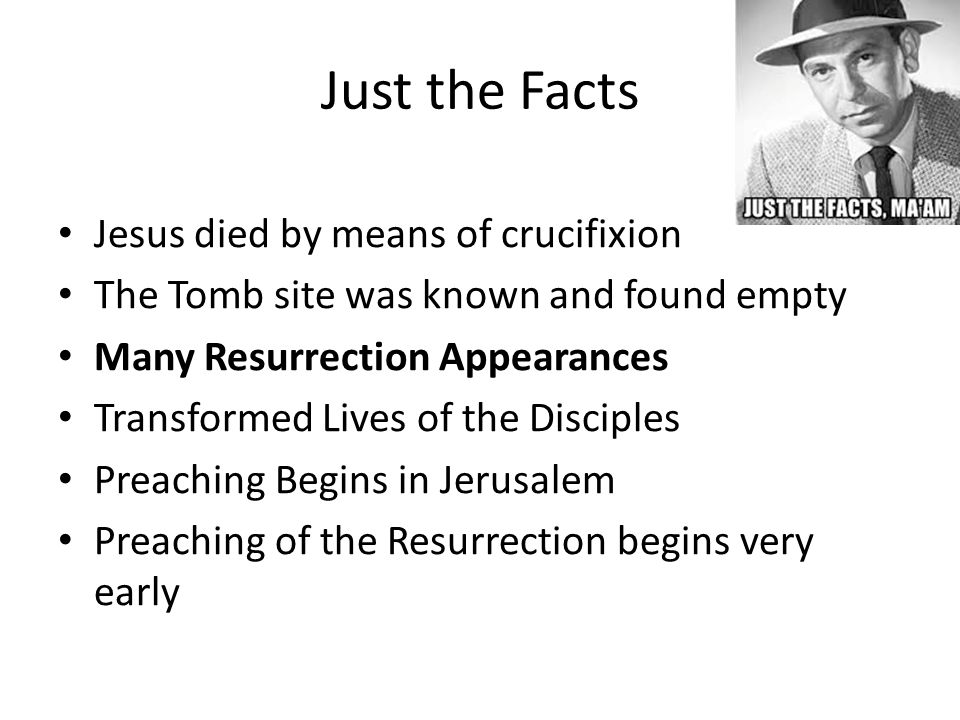 Just the Facts Jesus died by means of crucifixion The Tomb site was known and found empty Many Resurrection Appearances Transformed Lives of the Disciples Preaching Begins in Jerusalem Preaching of the Resurrection begins very early