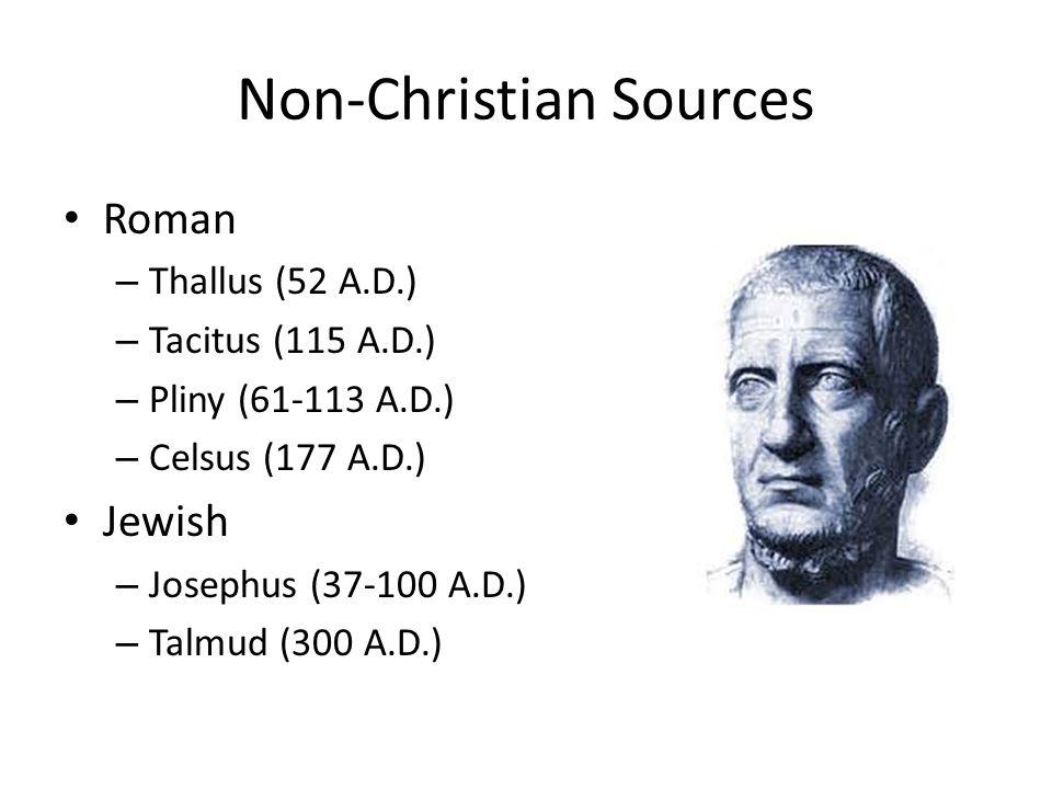 Non-Christian Sources Roman – Thallus (52 A.D.) – Tacitus (115 A.D.) – Pliny (61-113 A.D.) – Celsus (177 A.D.) Jewish – Josephus (37-100 A.D.) – Talmud (300 A.D.)