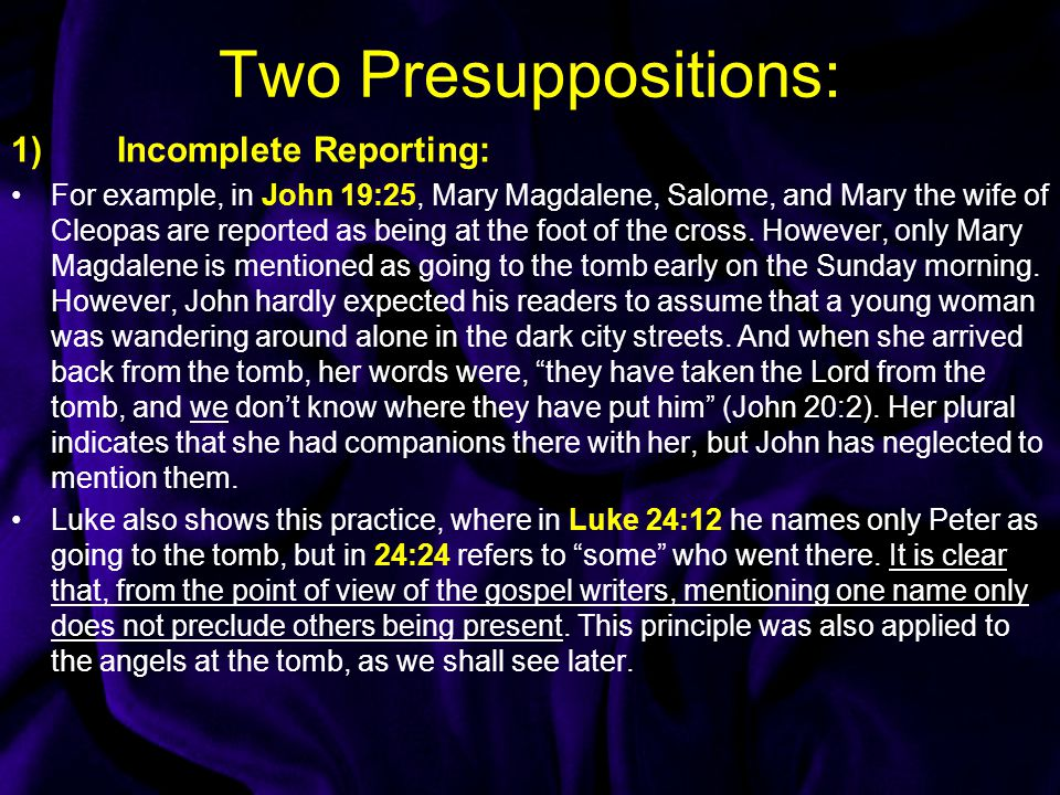 Two Presuppositions: 1)Incomplete Reporting: For example, in John 19:25, Mary Magdalene, Salome, and Mary the wife of Cleopas are reported as being at the foot of the cross.
