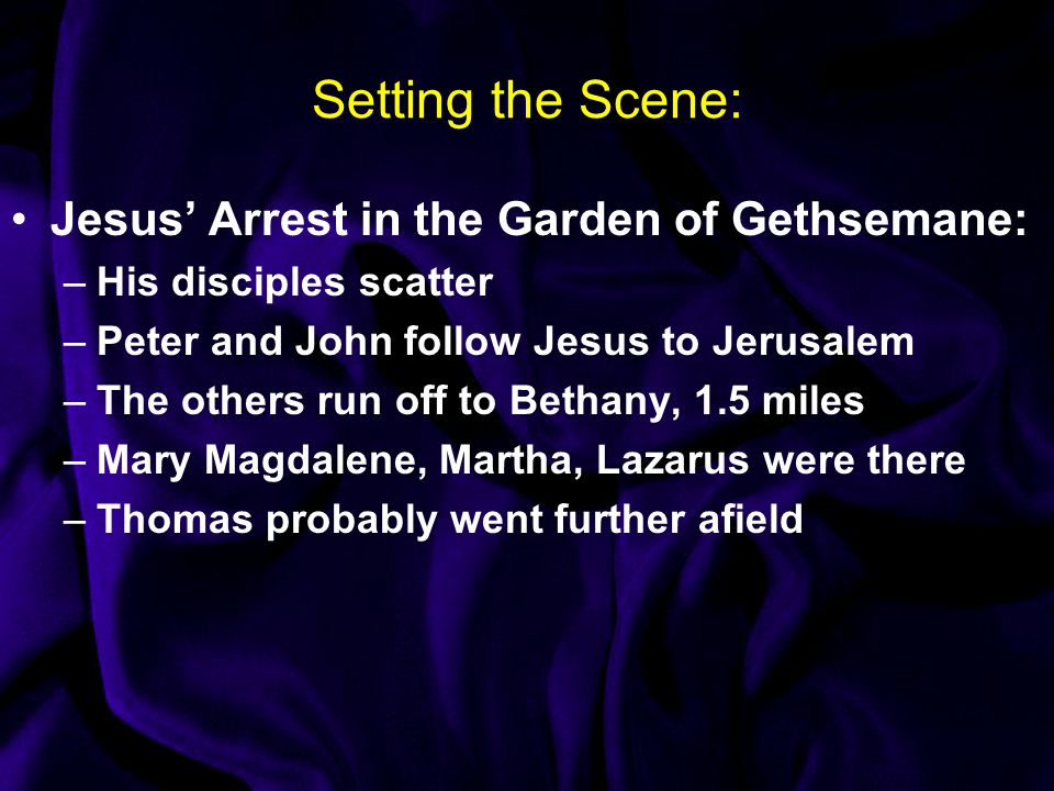 Setting the Scene: Jesus' Arrest in the Garden of Gethsemane: –His disciples scatter –Peter and John follow Jesus to Jerusalem –The others run off to Bethany, 1.5 miles –Mary Magdalene, Martha, Lazarus were there –Thomas probably went further afield