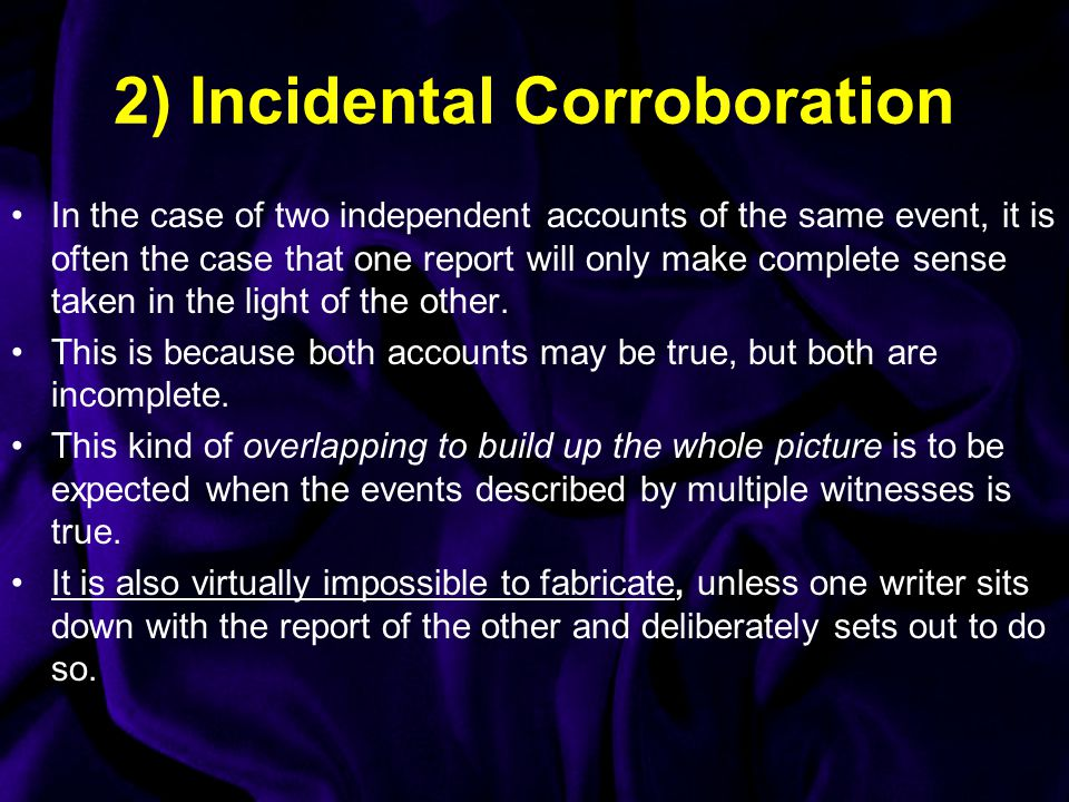 2) Incidental Corroboration In the case of two independent accounts of the same event, it is often the case that one report will only make complete sense taken in the light of the other.