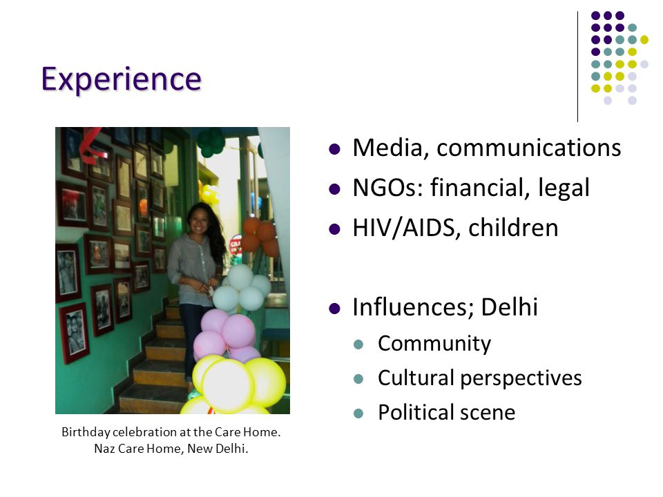 Experience Media, communications NGOs: financial, legal HIV/AIDS, children Influences; Delhi Community Cultural perspectives Political scene Birthday celebration at the Care Home.