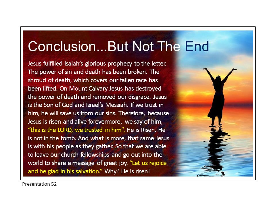 Presentation 52 Conclusion...But Not The End Jesus fulfilled Isaiah's glorious prophecy to the letter.