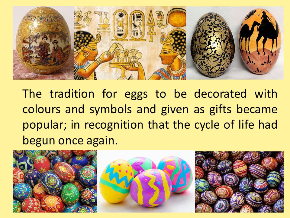 The tradition for eggs to be decorated with colours and symbols and given as gifts became popular; in recognition that the cycle of life had begun onc