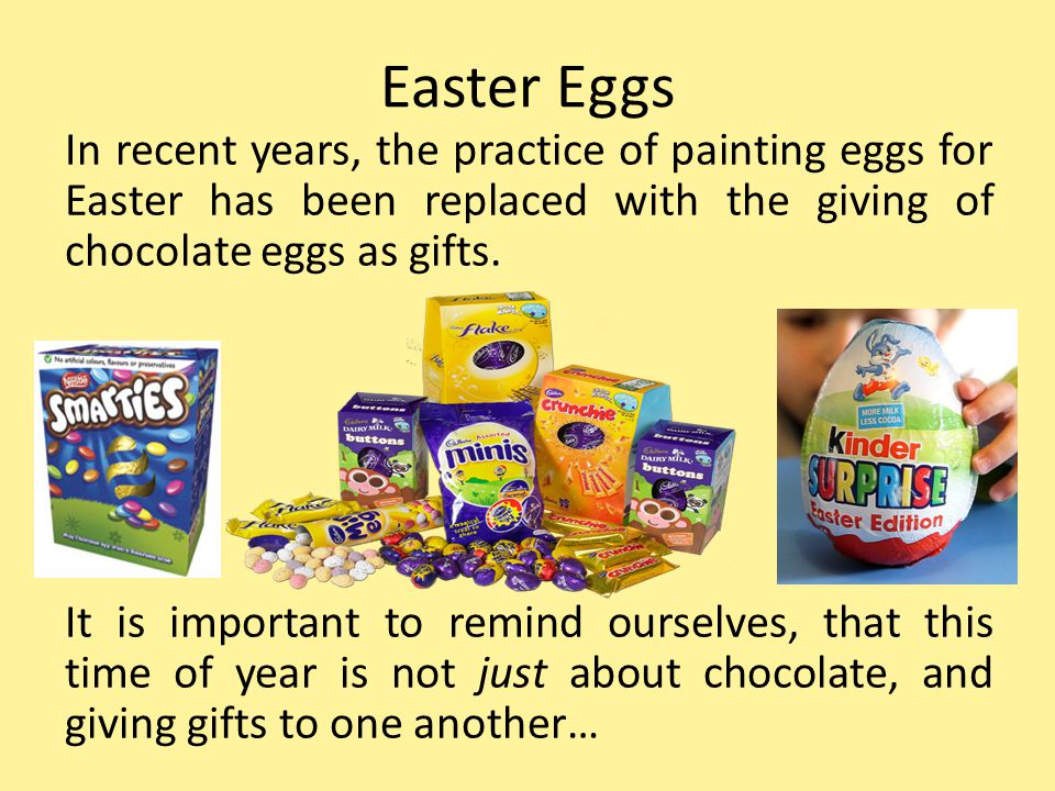 Easter Eggs In recent years, the practice of painting eggs for Easter has been replaced with the giving of chocolate eggs as gifts. It is important to