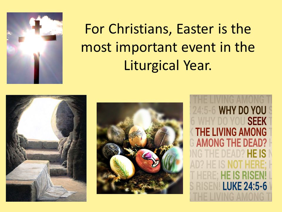For Christians, Easter is the most important event in the Liturgical Year.
