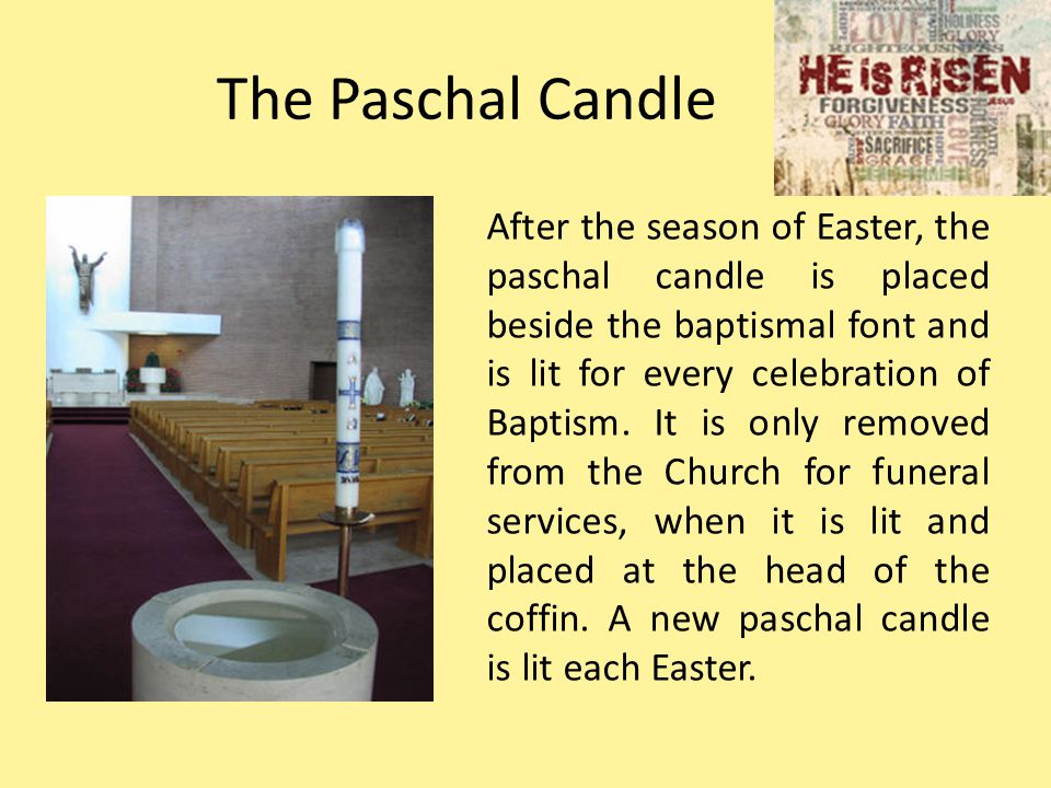 The Paschal Candle After the season of Easter, the paschal candle is placed beside the baptismal font and is lit for every celebration of Baptism. It