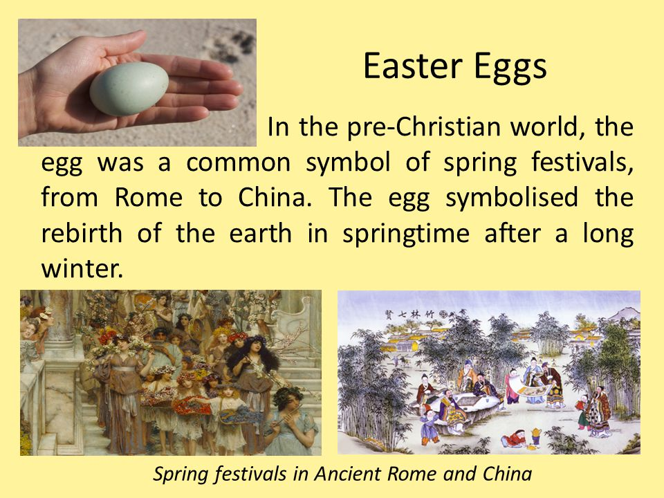 In the pre-Christian world, the egg was a common symbol of spring festivals, from Rome to China. The egg symbolised the rebirth of the earth in spring