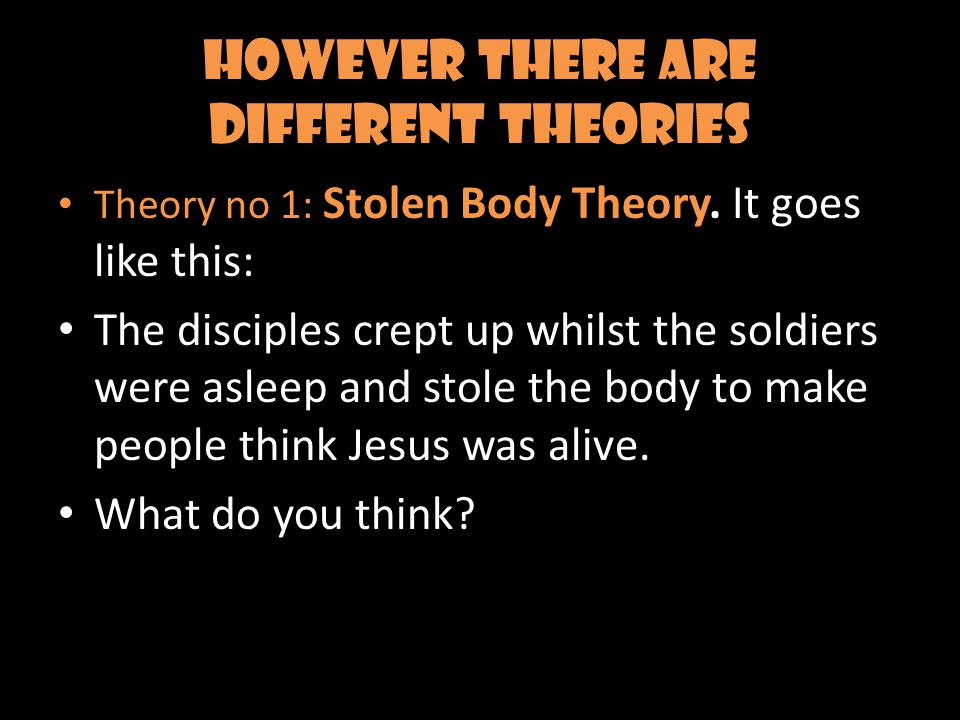 However there are different theories Theory no 1: Stolen Body Theory.