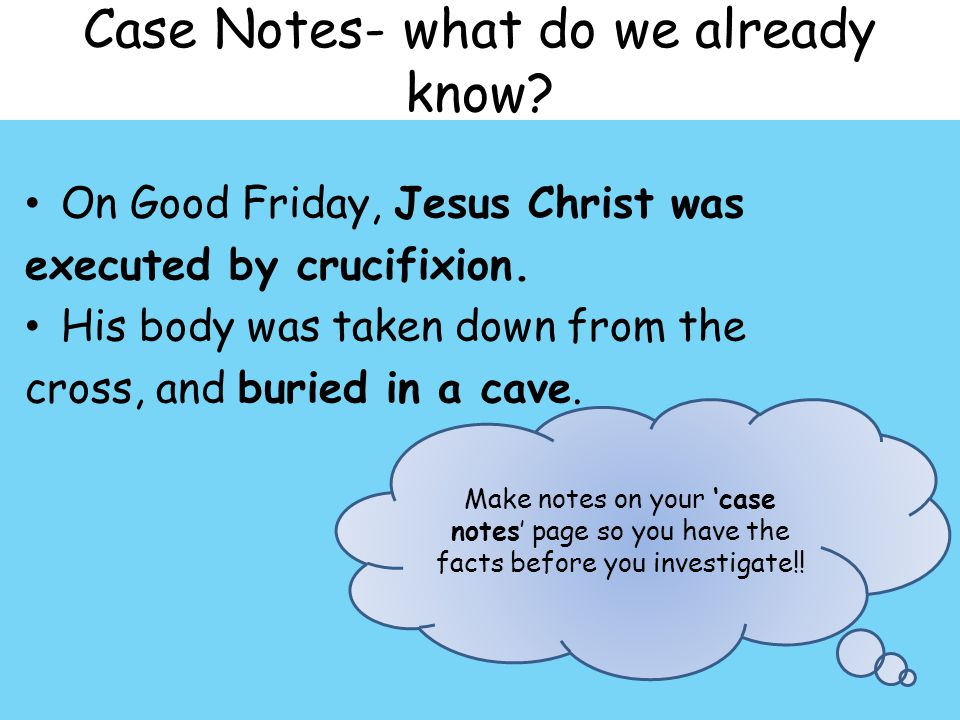 Case Notes- what do we already know? On Good Friday, Jesus Christ was executed by crucifixion. His body was taken down from the cross, and buried in a