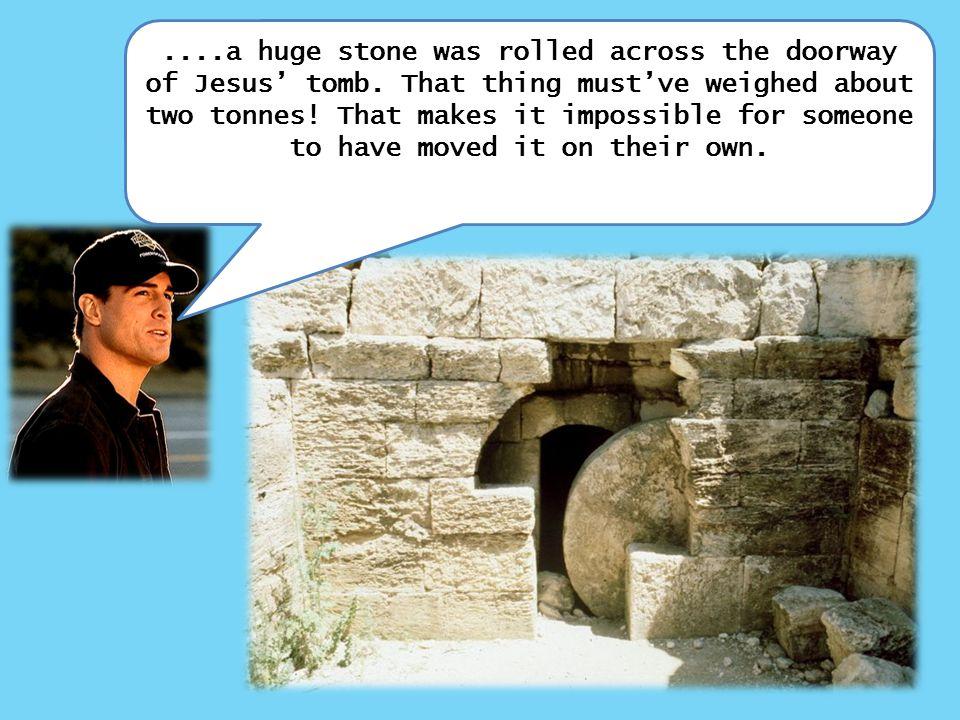 ....a huge stone was rolled across the doorway of Jesus' tomb.