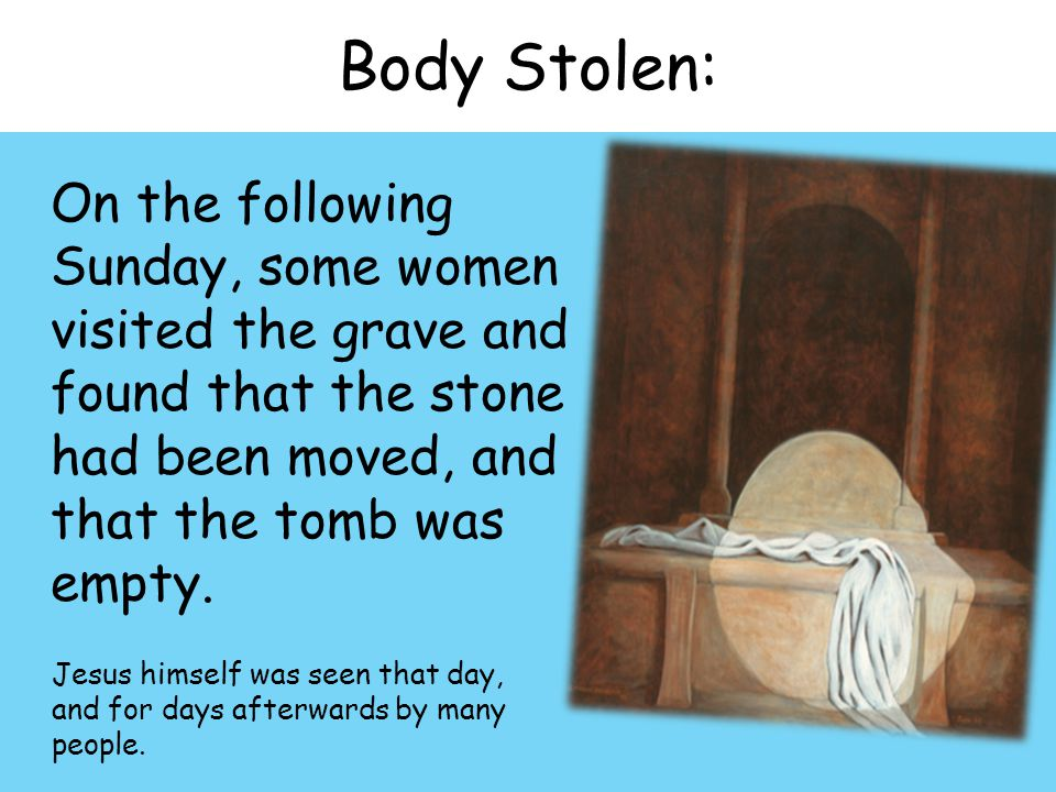 Body Stolen: On the following Sunday, some women visited the grave and found that the stone had been moved, and that the tomb was empty.