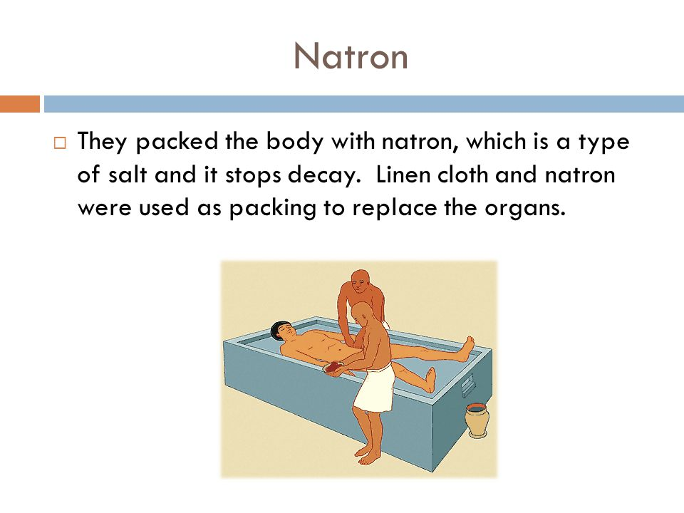 Natron  They packed the body with natron, which is a type of salt and it stops decay. Linen cloth and natron were used as packing to replace the orga