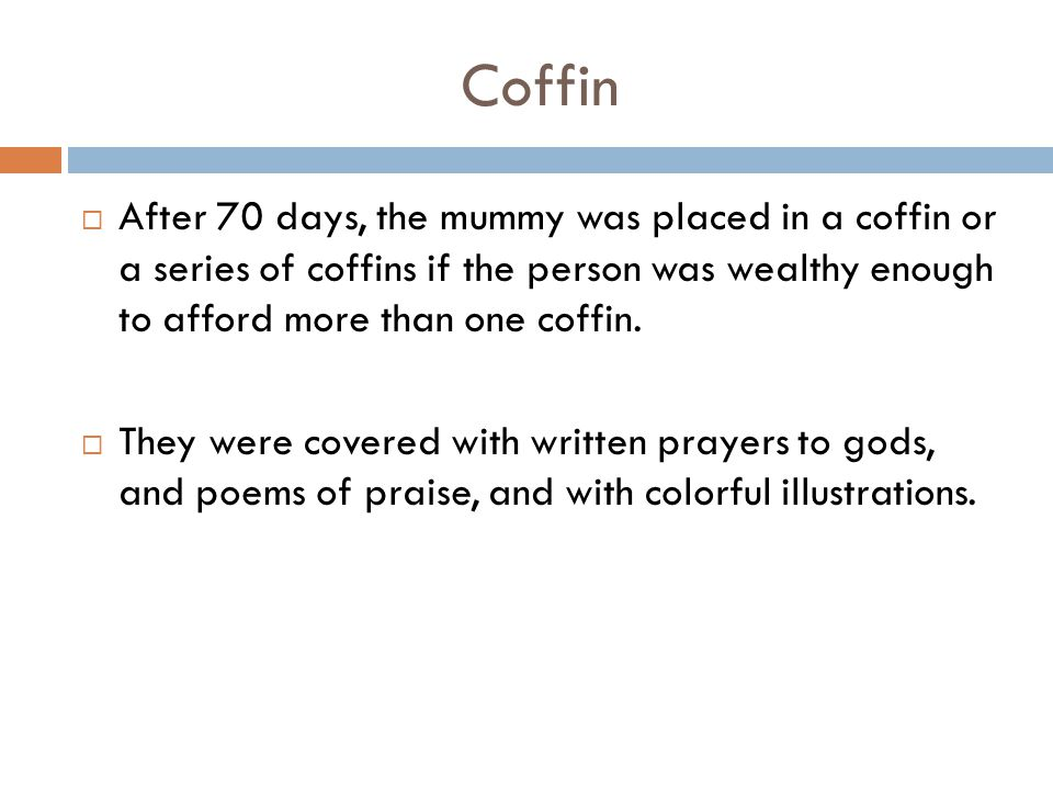 Coffin  After 70 days, the mummy was placed in a coffin or a series of coffins if the person was wealthy enough to afford more than one coffin.  The