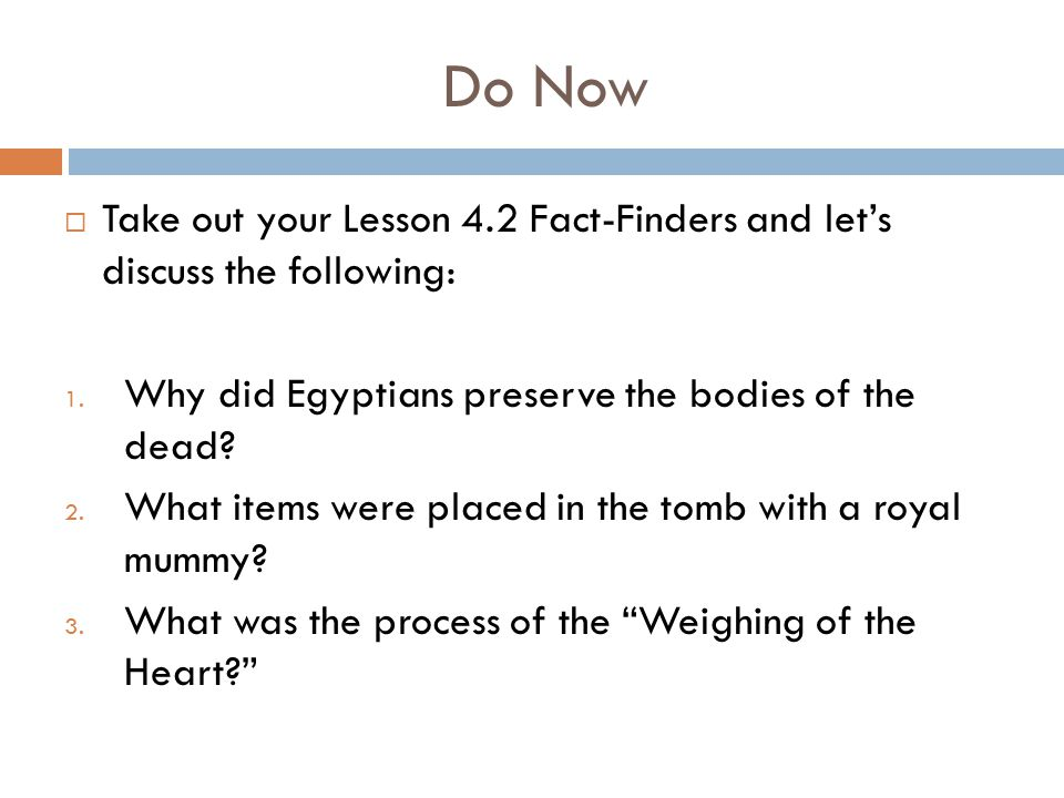 Do Now  Take out your Lesson 4.2 Fact-Finders and let's discuss the following: 1. Why did Egyptians preserve the bodies of the dead? 2. What items we
