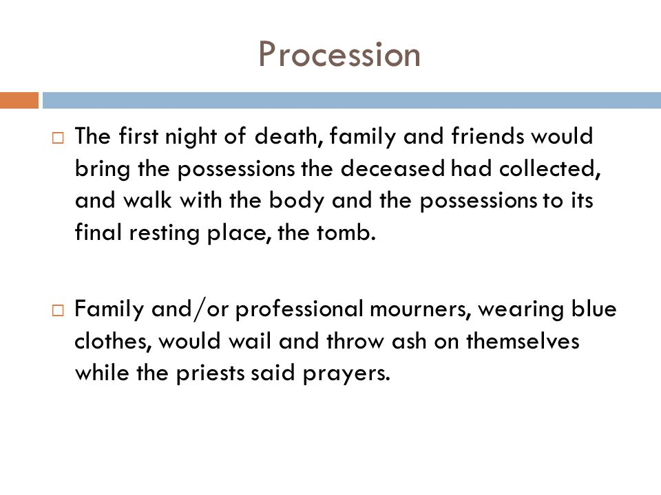 Procession  The first night of death, family and friends would bring the possessions the deceased had collected, and walk with the body and the posse