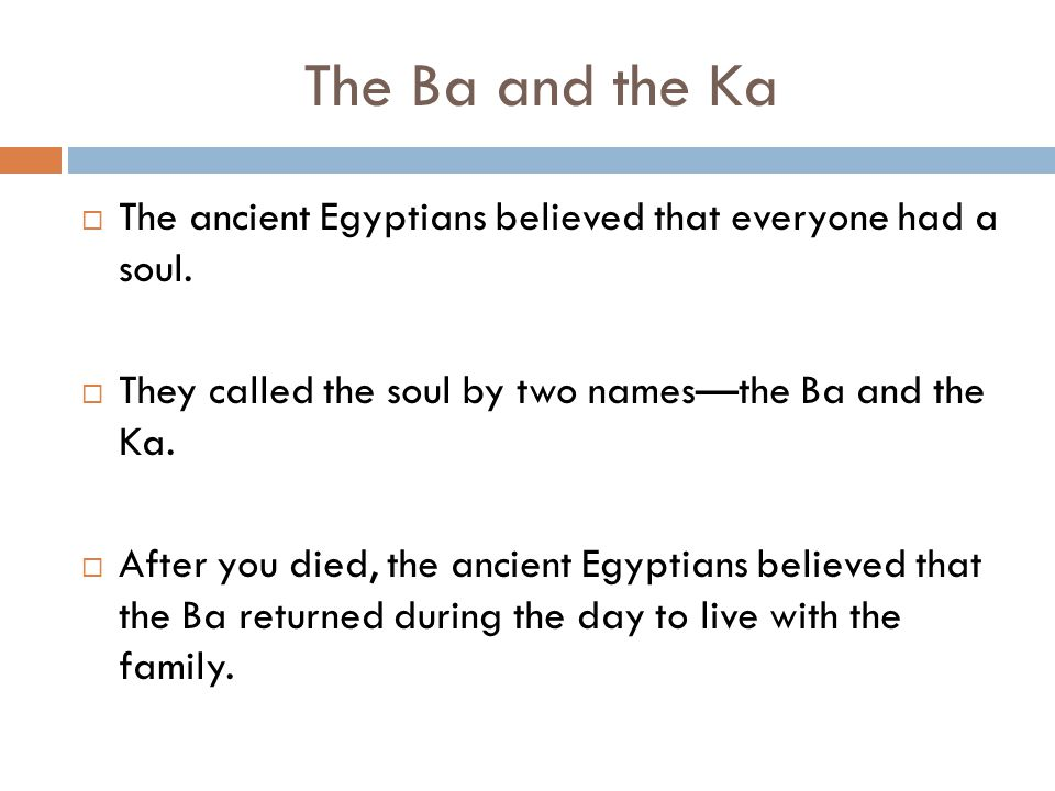 The Ba and the Ka  The ancient Egyptians believed that everyone had a soul.  They called the soul by two names—the Ba and the Ka.  After you died,