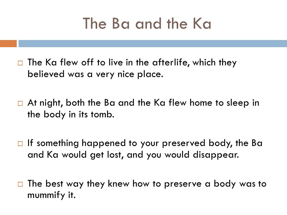 The Ba and the Ka  The Ka flew off to live in the afterlife, which they believed was a very nice place.  At night, both the Ba and the Ka flew home