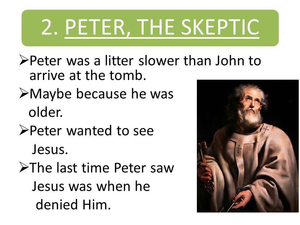 2. PETER, THE SKEPTIC  Peter was a litter slower than John to arrive at the tomb.