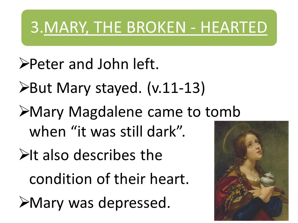 3.MARY, THE BROKEN - HEARTED  Peter and John left.