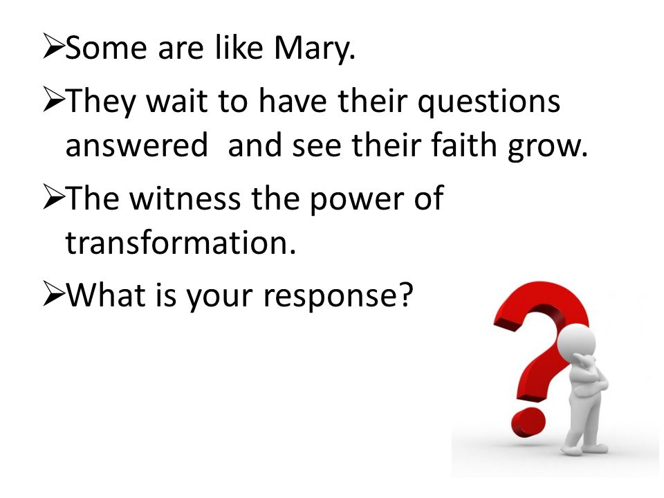  Some are like Mary.  They wait to have their questions answered and see their faith grow.