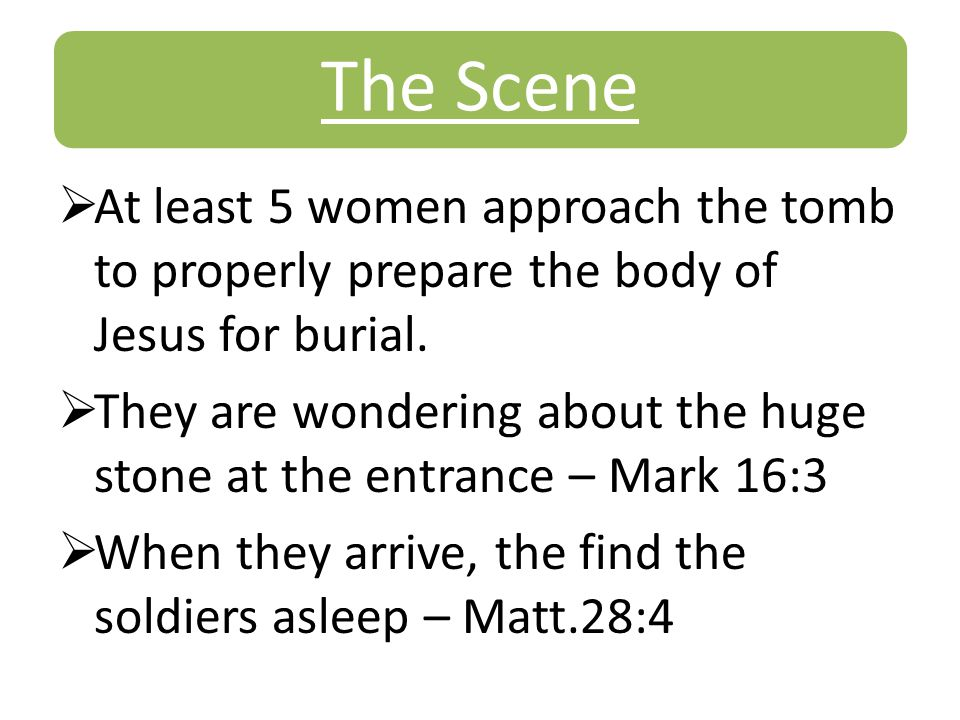 The Scene  At least 5 women approach the tomb to properly prepare the body of Jesus for burial.