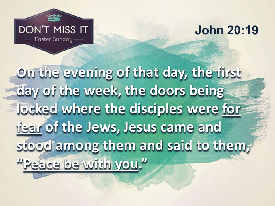 On the evening of that day, the first day of the week, the doors being locked where the disciples were for fear of the Jews, Jesus came and stood among them and said to them, Peace be with you. John 20:19