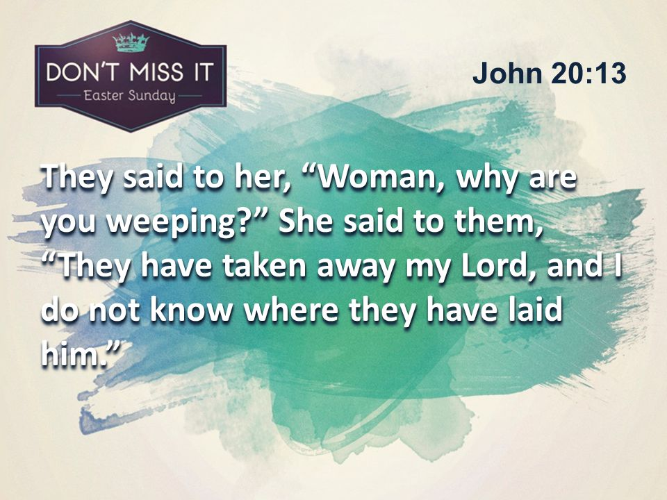 They said to her, Woman, why are you weeping She said to them, They have taken away my Lord, and I do not know where they have laid him. John 20:13