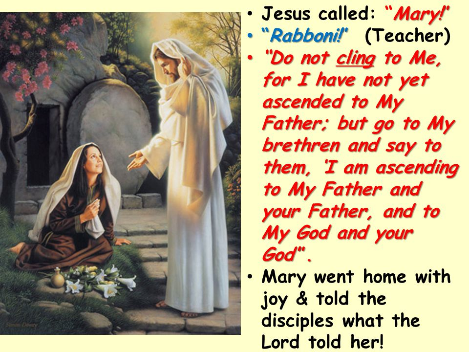 Jesus called: Mary! Mary! Rabboni! Rabboni! (Teacher) Do Do not cling cling to Me, for I have not yet ascended to My Father; but go to My brethren and say to them, 'I am ascending to My Father and your Father, and to My God and your God' .