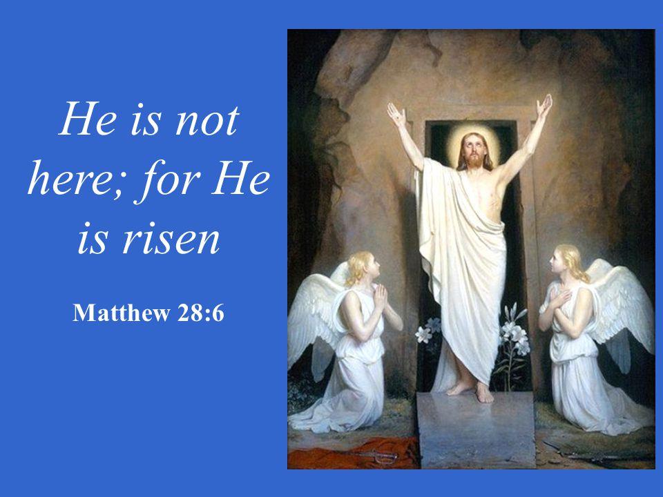He is not here; for He is risen Matthew 28:6